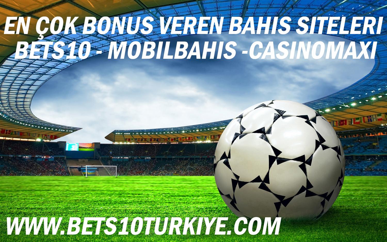 En Çok Bonus Veren Bahis Siteleri Bets10, Mobilbahis, Casinomaxi